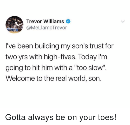 """Funny, The Real, and Today: Trevor Williams  @MeLlamoTrevor  I've been building my son's trust for  two yrs with high-fives. Today l'm  going to hit him with a """"too slow"""".  Welcome to the real world, son Gotta always be on your toes!"""
