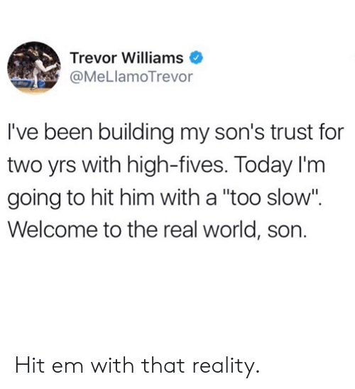 """Dank, Hit 'Em, and The Real: Trevor Williams  @MeLlamoTrevor  I've been building my son's trust for  two yrs with high-fives. Today I'm  going to hit him with a """"too slow"""".  Welcome to the real world, son. Hit em with that reality."""