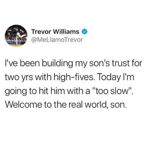 """real world: Trevor Williams  @MeLlamoTrevor  I've been building my son's trust for  two yrs with high-fives. Today I'm  going to hit him with a """"too slow"""".  Welcome to the real world, son."""