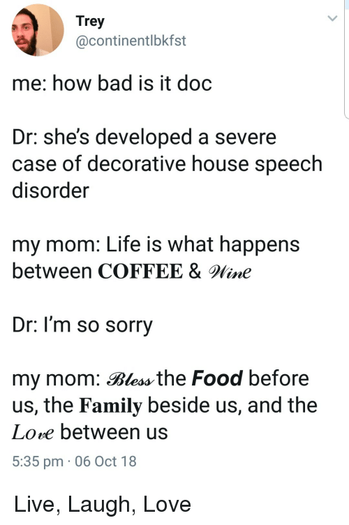Bad, Family, and Food: Trey  @continentlbkfst  me: how bad is it doc  Dr: she's developed a severe  case of decorative house speech  disorder  my mom: Life is what happens  between COFFEE &line  Dr. l'm so sorry  my mom: Bless the Food before  us, the Family beside us, and the  Lore between us  5:35 pm 06 Oct 18 Live, Laugh, Love
