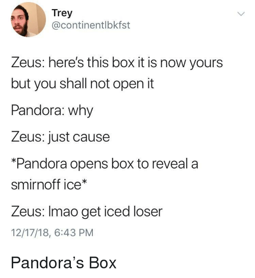 Pandora, Zeus, and Just Cause: Trey  @continentlbkfst  Zeus: here's this box it is now yours  but you shall not open it  Pandora: why  Zeus: just cause  *Pandora opens box to reveala  smirnoff ice*  Zeus: Imao get iced loser  12/17/18, 6:43 PM Pandora's Box