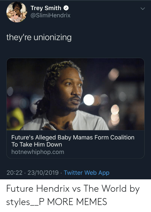 Dank, Future, and Hotnewhiphop: Trey Smith  @SlimiHendrix  they're unionizing  Future's Alleged Baby Mamas Form Coalition  To Take Him Down  hotnewhiphop.com  20:22 23/10/2019 Twitter Web App Future Hendrix vs The World by styles__P MORE MEMES