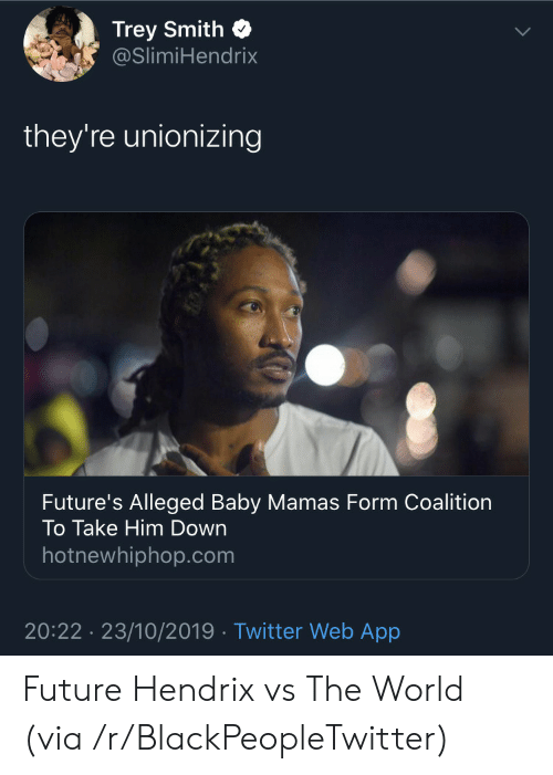 Blackpeopletwitter, Future, and Hotnewhiphop: Trey Smith  @SlimiHendrix  they're unionizing  Future's Alleged Baby Mamas Form Coalition  To Take Him Down  hotnewhiphop.com  20:22 23/10/2019 Twitter Web App Future Hendrix vs The World (via /r/BlackPeopleTwitter)