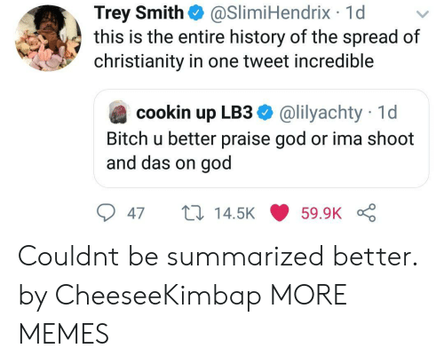 Christianity: Trey Smith  this is the entire history of the spread of  christianity in one tweet incredible  @SlimiHendrix 1d  @lilyachty 1d  cookin up LB3  Bitch u better praise god or ima shoot  and das on god  14.5K  59.9K  47 Couldnt be summarized better. by CheeseeKimbap MORE MEMES
