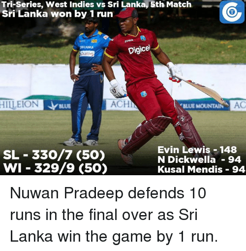 Finals Over: Tri-Series, West Indies vs Sri Lanka, 5th Match  Sri Lanka won by 1 run  Dig  J  ACHI  HILEION AC  BLUE MOUNTAIN  Evin Lewis 148  SL 330/7 (50)  N Dick wella 94  WI 329/9 (50)  Kusal Mendis 94 Nuwan Pradeep defends 10 runs in the final over as Sri Lanka win the game by 1 run.