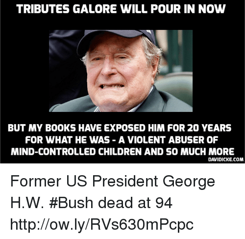 us president: TRIBUTES GALORE WILL POUR IN NOW  BUT MY BOOKS HAVE EXPOSED HIM FOR 20 YEARS  FOR WHAT HE WAS - A VIOLENT ABUSER OF  MIND-CONTROLLED CHILDREN AND SO MUCH MORE  DAVIDICKE.COM Former US President George H.W. #Bush dead at 94 http://ow.ly/RVs630mPcpc