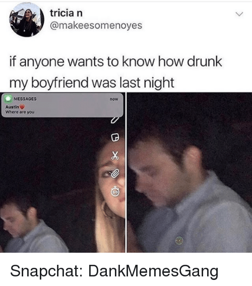 Drunk, Memes, and Snapchat: tricia n  @makeesomenoyes  if anyone wants to know how drunk  my boyfriend was last night  MESSAGES  now  Austin  Where are you Snapchat: DankMemesGang