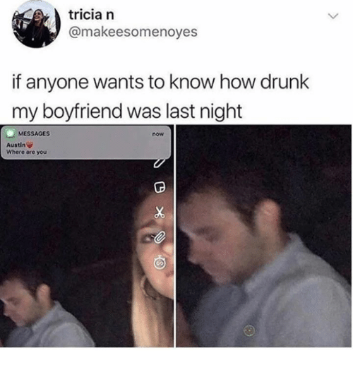 Dank, Drunk, and Boyfriend: tricia n  @makeesomenoyes  if anyone wants to know how drunk  my boyfriend was last night  MESSAGES  now  Austin  Where are you