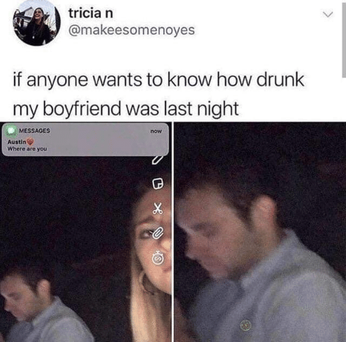 Drunk, Memes, and Boyfriend: tricia n  @makeesomenoyes  if anyone wants to know how drunk  my boyfriend was last night  MESSAGES  now  Austin  Where are you