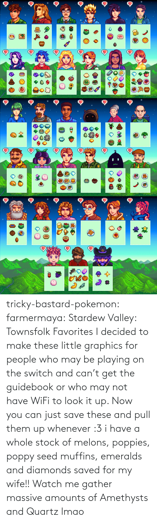 may: tricky-bastard-pokemon:  farmermaya: Stardew Valley: Townsfolk Favorites  I decided to make these little graphics for people who may be playing on the switch and can't get the guidebook or who may not have WiFi to look it up. Now you can just save these and pull them up whenever :3   i have a whole stock of melons, poppies, poppy seed muffins, emeralds and diamonds saved for my wife!!    Watch me gather massive amounts of Amethysts and Quartz lmao