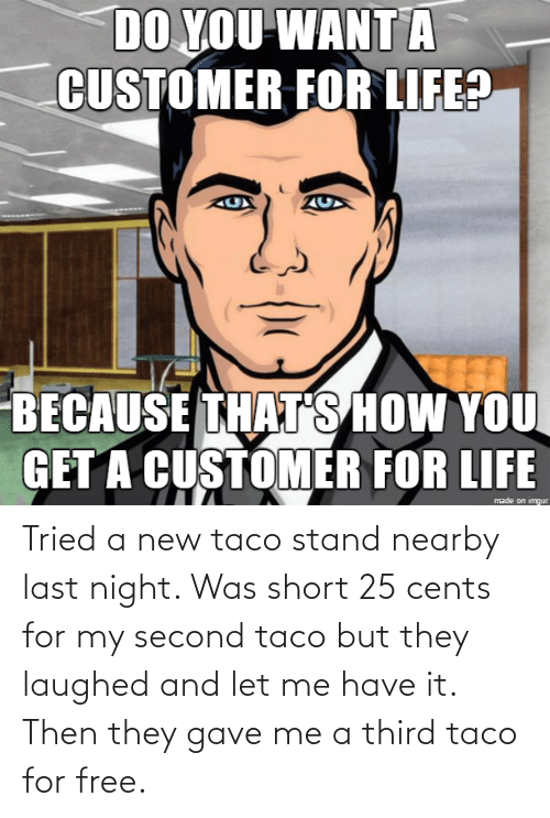 Gave: Tried a new taco stand nearby last night. Was short 25 cents for my second taco but they laughed and let me have it. Then they gave me a third taco for free.