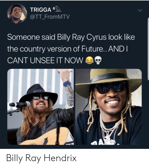 Cant Unsee: TRIGGA  @TT_FromMTV  Someone said Billy Ray Cyrus look like  the country version of Future.. ANDI  CANT UNSEE IT NOW  AX  KeroA Billy Ray Hendrix