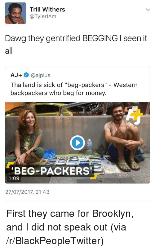 "I Seen It: Trill Withers  @TylerlAm  Dawg they gentrified BEGGING I seen it  all  AJ+ @ajplus  Thailand is sick of ""beg-packers"" - Western  backpackers who beg for money  BEG-PACKERS  1:09  27/07/2017, 21:43 <p>First they came for Brooklyn, and I did not speak out (via /r/BlackPeopleTwitter)</p>"