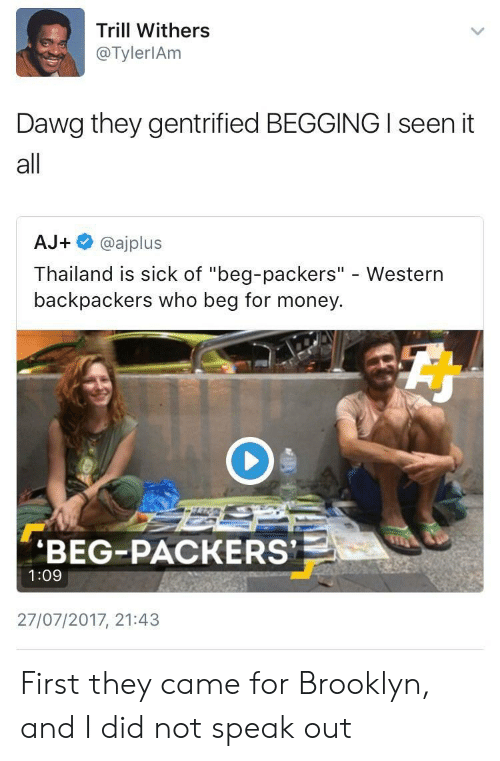 "I Seen It: Trill Withers  @TylerlAm  Dawg they gentrified BEGGING I seen it  all  AJ+ @ajplus  Thailand is sick of ""beg-packers"" - Western  backpackers who beg for money  BEG-PACKERS  1:09  27/07/2017, 21:43 First they came for Brooklyn, and I did not speak out"