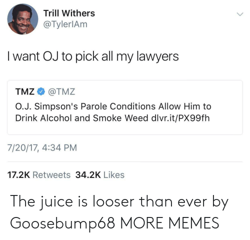 parole: Trill Withers  @TylerlAm  I want OJ to pick all my lawyers  TMZ e》 @TMZ  O.J. Simpson's Parole Conditions Allow Him to  Drink Alcohol and Smoke Weed dlvr.it/PX99fh  7/20/17, 4:34 PM  17.2K Retweets 34.2K Likes The juice is looser than ever by Goosebump68 MORE MEMES