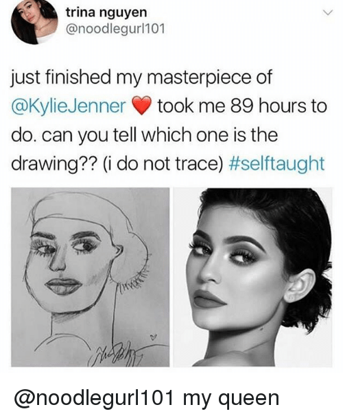 tracee: trina nguyen  @noodlegurl101  just finished my masterpiece of  @KylieJenner took me 89 hours to  do. can you tell which one is the  drawing?? (i do not trace) @noodlegurl101 my queen