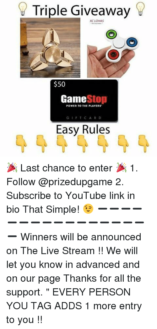 """Game Stop: Triple Giveaway  XC LOHAS  $50  Game  Stop  POWER TO THE PLAYERS  GIFT CARD  Easy Rules 🎉 Last chance to enter 🎉 1. Follow @prizedupgame 2. Subscribe to YouTube link in bio That Simple! 😉 ➖➖➖➖➖➖➖➖➖➖➖➖➖➖➖➖➖ Winners will be announced on The Live Stream !! We will let you know in advanced and on our page Thanks for all the support. """" EVERY PERSON YOU TAG ADDS 1 more entry to you !!"""