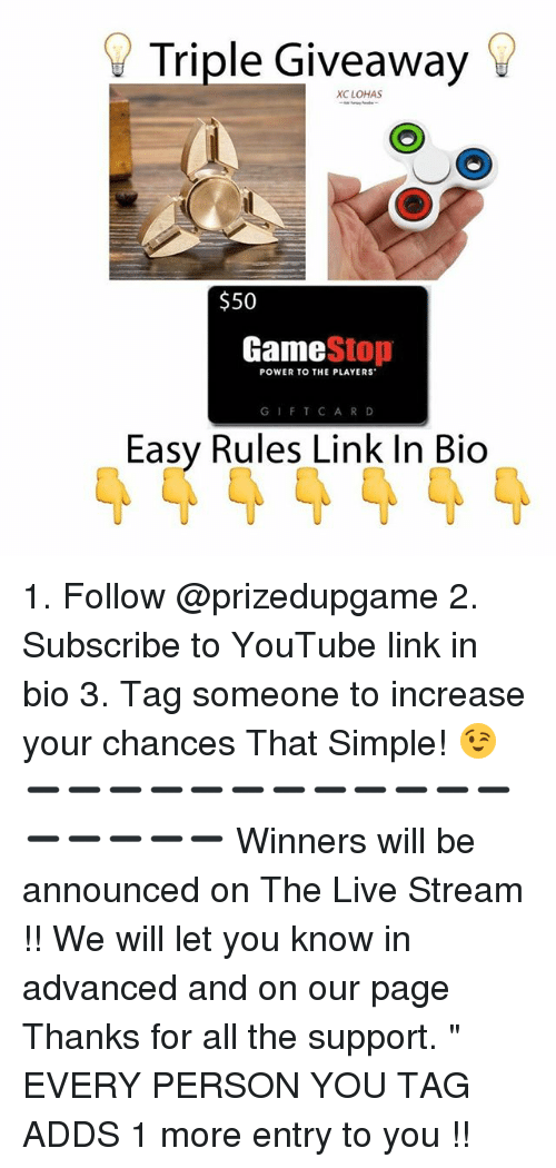 """Game Stop: Triple Giveaway  XC LOHAS  $50  Game  Stop  POWER TO THE PLAYERS  G I F T C A R D  Easy Rules Link In Bio 1. Follow @prizedupgame 2. Subscribe to YouTube link in bio 3. Tag someone to increase your chances That Simple! 😉 ➖➖➖➖➖➖➖➖➖➖➖➖➖➖➖➖➖ Winners will be announced on The Live Stream !! We will let you know in advanced and on our page Thanks for all the support. """" EVERY PERSON YOU TAG ADDS 1 more entry to you !!"""