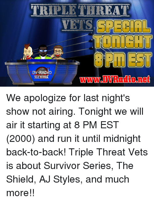 Aj Styles: TRIPLE THREAT  VETS  X:  Xt  X:  X:  DV-RAD  www.DVRadio.net We apologize for last night's show not airing. Tonight we will air it starting at 8 PM EST (2000) and run it until midnight back-to-back!  Triple Threat Vets is about Survivor Series, The Shield, AJ Styles, and much more!!
