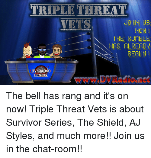 Aj Styles: TRIPLETHREAT  VETS  JOIN US  NOW  THE FUMBLE  HAS FLRERDY  EEGUN!  wWw.DVRadione The bell has rang and it's on now! Triple Threat Vets is about Survivor Series, The Shield, AJ Styles, and much more!! Join us in the chat-room!!