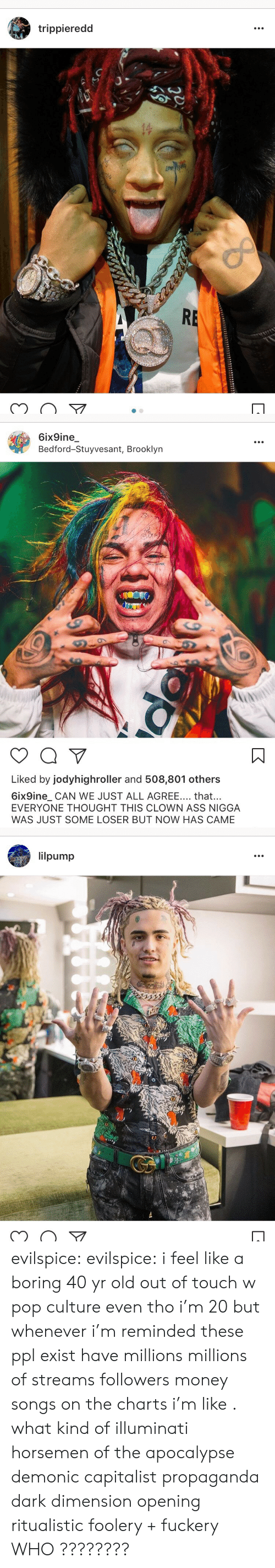 Ass, Illuminati, and Money: trippieredd  of  RE   6ix9ine  Bedford-Stuyvesant, Brooklyn  NIN  Liked by jodyhighroller and 508,801 others  6ix9ine_ CAN WE JUST ALL AGREE... that...  EVERYONE THOUGHT THIS CLOWN ASS NIGGA  WAS JUST SOME LOSER BUT NOW HAS CAME   lilpump  1322 evilspice:  evilspice:  i feel like a boring 40 yr old out of touch w pop culture even tho i'm 20 but whenever i'm reminded these ppl exist  have millions  millions of streams  followers  money  songs on the charts i'm like . what kind of illuminati horsemen of the apocalypse demonic capitalist propaganda dark dimension opening ritualistic foolery + fuckery  WHO ????????