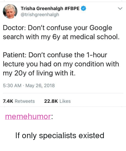 """Doctor, Google, and School: Trisha Greenhalgh #FBPE  @trishgreenhalgh  Doctor: Don't confuse your Google  search with my 6y at medical school  Patient: Don't confuse the 1-hour  lecture you had on my condition with  my 20y of living with it.  5:30 AM May 26, 2018  7.4K Retweets  22.8K Likes <p><a href=""""http://memehumor.net/post/174373482528/if-only-specialists-existed"""" class=""""tumblr_blog"""">memehumor</a>:</p>  <blockquote><p>If only specialists existed</p></blockquote>"""
