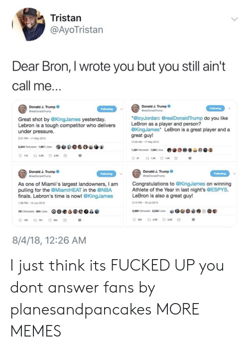 "Dank, Finals, and Memes: Tristan  @AyoTristan  Dear Bron, I wrote you but you still ain't  call me  Donald J. Trump  Donald J. Trump  Great shot by @KingJames yesterday.  Lebron is a tough competitor who delivers  under pressure.  2:31 PM-11 May 2015  ""@lcyJordan: @realDonaldTrump do you like  LeBron as a player and person?  @KingJames"" LeBron is a great player and a  great guy!  209 AM-17 May 2013  9O.@0 O.  2,244 Retweets 1,951 Likes  1,324 Retweets 1,024 Likes  费  谷の@q  Donald J. Trump  Donald J. Trump  Congratulations to @KingJames on winning  Athlete of the Year in last night's @ESPYS.  LeBron is also a great guy!  As one of Miami's largest landowners, I am  pulling for the @MiamiHEAT in the @NBA  finals. Lebron's time is now! @KingJames  38 PM-12 Jun 2012  2:14 PM-18 Jul 2013  761 Retweets 554 Likes Ge.a@e0  @  2,880 Retweets 22, Lies  aǐ拥@@@  ●鬮  . .  139 t 761 554  8/4/18, 12:26 AM I just think its FUCKED UP you dont answer fans by planesandpancakes MORE MEMES"