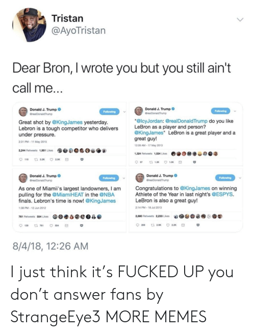 """Dank, Finals, and Memes: Tristan  @AyoTristan  Dear Bron, I wrote you but you still ain't  call me...  Donald J. Trump  Grea DonaldTrump  Donald J. Trump  Folowing  Following  GrealDonaldTrump  """"@lcyJordan: @real DonaldTrump do you like  LeBron as a player and person?  @KingJames"""" LeBron is a great player and a  great guy!  Great shot by @KingJames yesterday  Lebron is a tough competitor who delivers  under pressure.  2:31 PM-11 May 2015  12:09 AM-17 May 2013  2,244 Retweets 1,951 Likes  1,324 Retweets 1,024 Likes  110  t 22x  2.0K  97  t 1.3  1.0K  Donald J. Trump  Donald J. Trump  Following  Following  GreaDonaldTrump  GrealDonaldTrump  Congratulations to @KingJames on winning  Athlete of the Year in last night's @ESPYS.  LeBron is also a great guy!  As one of Miamii's largest landowners, I am  pulling for the @Miami HEAT in the @NBA  finals. Lebron's time is now! @KingJames  1:38 PM-12 Jun 2012  2:14 PM-18 Jul 2013  2,880 Retweets 2,233 Likes  761 Retweets 554 Likes  209  t 29K  2.2K  139  t 761  8/4/18, 12:26 AM I just think it's FUCKED UP you don't answer fans by StrangeEye3 MORE MEMES"""