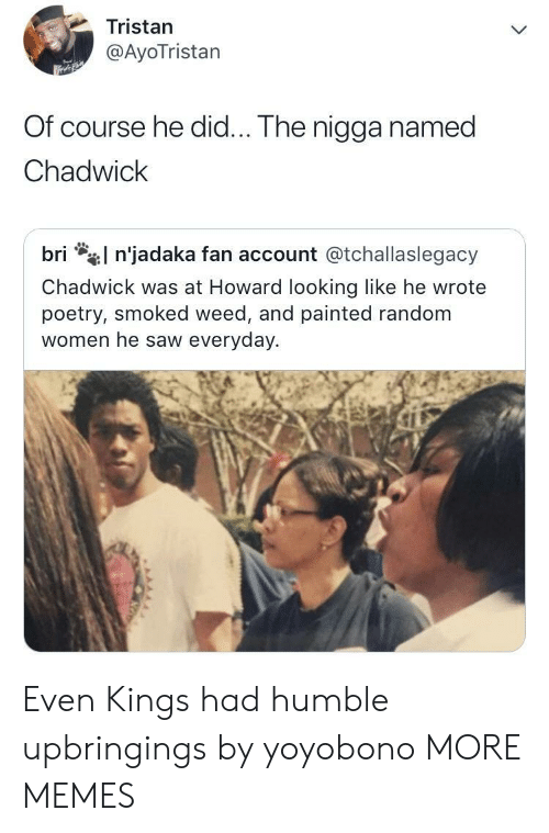 Dank, Memes, and Saw: Tristan  @AyoTristan  Of course he did... The nigga named  Chadwick  l n'jadaka fan account @tchallaslegacy  bri  Chadwick was at Howard looking like he wrote  poetry, smoked weed, and painted random  women he saw everyday. Even Kings had humble upbringings by yoyobono MORE MEMES