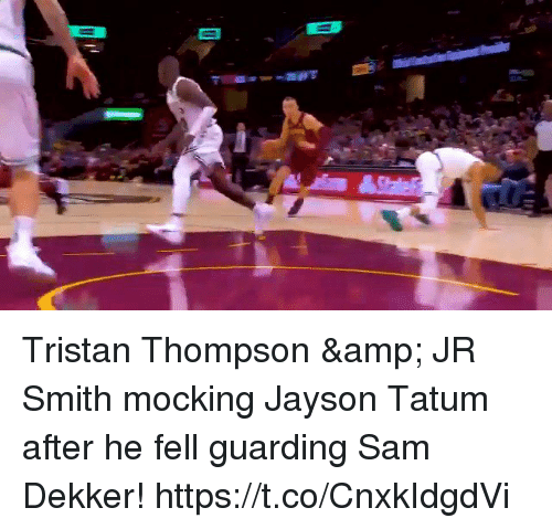 J.R. Smith, Memes, and Tristan Thompson: Tristan Thompson & JR Smith mocking Jayson Tatum after he fell guarding Sam Dekker! https://t.co/CnxkIdgdVi
