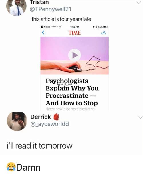 howto: Tristan  @TPennywell21  this article is four years late  Notes  1:52 PM  TIME  Psychologists  Explain Why You  Procrastinate  And How to Stop  Here's howto be more productive  Derrick  @_ayosworldd  i'll read it tomorrow 😂Damn