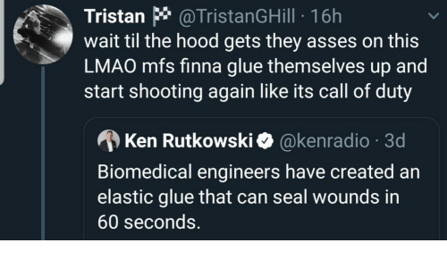 Shooting: Tristan * @TristanGHill · 16h  wait til the hood gets they asses on this  LMAO mfs finna glue themselves up and  start shooting again like its call of duty  A Ken Rutkowski O @kenradio · 3d  Biomedical engineers have created an  elastic glue that can seal wounds in  60 seconds.