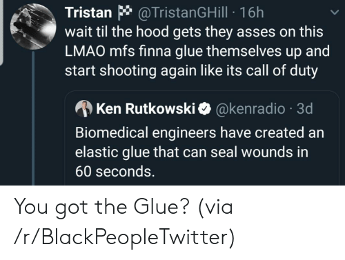 Seal: @TristanGHill 16h  wait til the hood gets they asses on this  LMAO mfs finna glue themselves up and  start shooting again like its call of duty  Tristan  @kenradio 3d  Ken Rutkowski  Biomedical engineers have created an  elastic glue that can seal wounds in  60 seconds. You got the Glue? (via /r/BlackPeopleTwitter)
