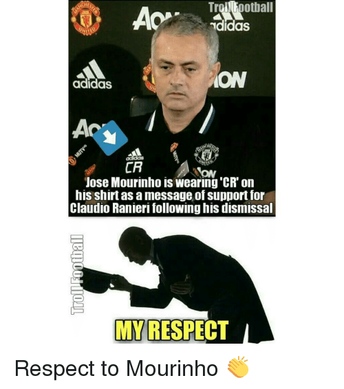Ranieri: Trofootball  AOP  TdidaS  adidas  CA  Jose Mourinho is wearing CR on  his shirtas a message of support for  Claudio Ranieri following his dismissal  MY RESPECT Respect to Mourinho 👏