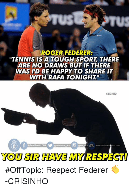 """tenny: TROGER FEDERER:  """"TENNIS IS A TOUGH SPORT THERE  ARE NO DRAWS BUT IF THERE  WAS ID BE HAPPY TO SHARE IT  WITH RAFA TONIGHT""""  CRISINHO  @Real Madrid-DNA  officialrma dna  www.realmad  na CONTI  YOU SIR HAVE MYRESPECTI #OffTopic: Respect Federer 👏  -CRISINHO"""