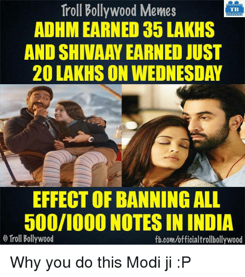 Meme, Memes, and Troll: Troll Bollywood Memes  TB  ADHM EARNED 35 LAKHS  AND SHIVAAY EARNED JUST  20 LAKHS ON WEDNESDAY  EFFECT OF BANNING ALL  500/1000 NOTES IN INDIA  o Troll Bollywood  fb.com/officialtrollbollywood Why you do this Modi ji :P