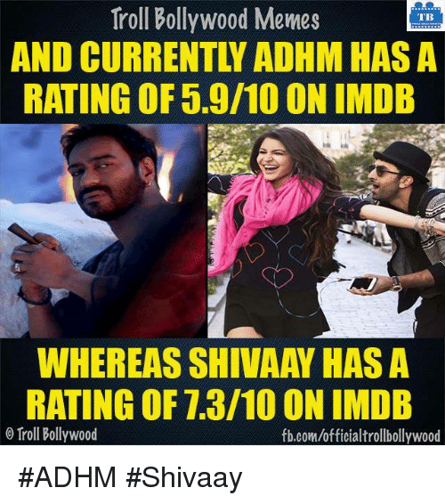 Memes, Troll, and Trolling: Troll Bollywood Memes  TB  AND CURRENT ADHM HASA  RATING OF5.9/10 ON IMDB  WHEREAS SHIVAAY HASA  RATING OF 1.3/10 ON IMDB  Troll Bollywood  fb.com/officialtrollbollywood #ADHM #Shivaay