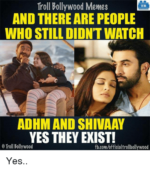 Meme, Memes, and Troll: Troll Bollywood Memes  TB  AND THERE ARE PEOPLE  WHO STILL DIDN'T WATCH  ADHMAND SHIVAAY  YES THEY EXIST!  o Troll Bollywood  fb.com/officialtrollbollywood Yes..