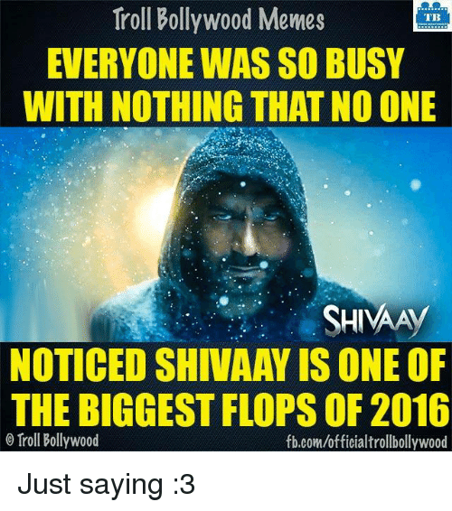 Memes, Troll, and Trolling: Troll Bollywood Memes  TB  EVERYONE WAS SO BUSY  WITH NOTHING THAT NO ONE  SHIVA A  NOTICED SHIVAAY IS ONE OF  THE BIGGEST FLOPS OF 2016  Troll Bollywood  fb.comuofficialtrollbollywood Just saying :3