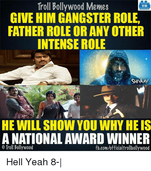 Memes, Troll, and Trolling: Troll Bollywood Memes  TB  GIVE HIM GANGSTER ROLE.  FATHER ROLE OR ANY OTHER  INTENSE ROLE  SHIVAAy  HE WILL SHOW YOU WHY HEIS  A NATIONAL AWARD WINNER  Troll Bollywood  fb.com/officialtrollbollywood Hell Yeah 8-|