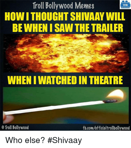 Memes, Troll, and Trolling: Troll Bollywood Memes  TB  HOWITHOUGHTSHIVAAY WILL  BE WHEN ISAW THE TRAILER  WHENIWATCHEDIN THEATRE  o Troll Bollywood  fb.com/officialtrollbollywood Who else? #Shivaay