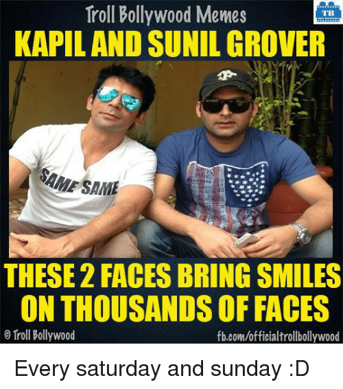 saturday-and-sunday: Troll Bollywood Memes  TB  KAPILAND SUNIL GROVER  SAME  THESE 2 FACES BRING SMILES  ONTHOUSANDS OF FACES  Troll Bollywood  fb.com/officialtrollbollywood Every saturday and sunday :D