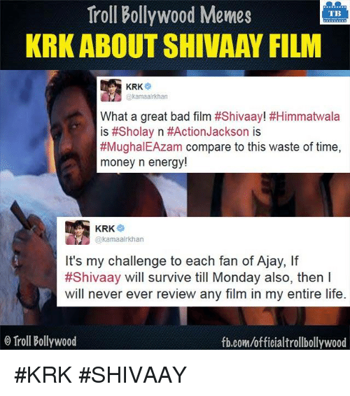 Bad, Energy, and Life: Troll Bollywood Memes  TB  KRK ABOUT SHIVAAY FILM  KRK  @kamaalrkhan  What a great bad film #Shivaay! #Himmatwala  is #Sholay n #Action Jackson is  #MughalEAzam compare to this waste of time  money n energy!  KRK  @kamaalrkhan  It's my challenge to each fan of Ajay, lf  #Shivaay will survive till Monday also, then l  will never ever review any film in my entire life  o Troll Bollywood  fb.com/officialtrollbollywood #KRK #SHIVAAY