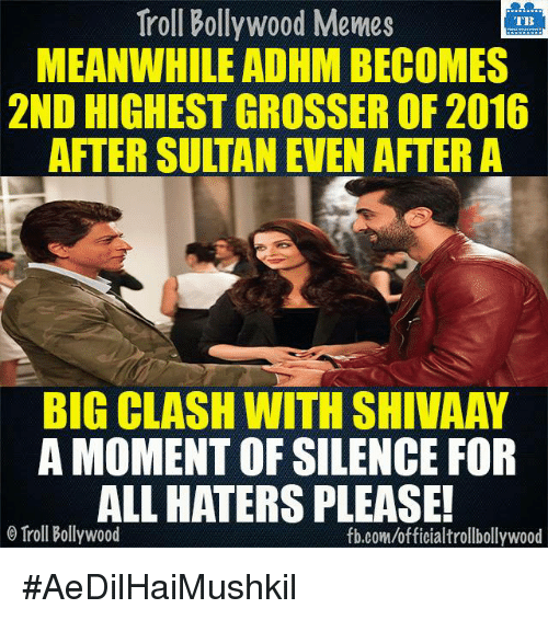 Memes, Troll, and Trolling: Troll Bollywood Memes  TB  MEANWHILE ADHMBECOMES  2ND HIGHESTGROSSER OF 2016  AFTER SULTAN EVEN AFTER A  BIG CLASH WITH SHIVAAY  A MOMENT OF SILENCE FOR  ALLHATERS PLEASE!  o Troll Bollywood  fb.com/officialtrollbollywood #AeDilHaiMushkil