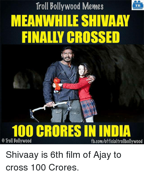 Memes, Troll, and Trolling: Troll Bollywood Memes  TB  MEANWHILE SHIVAAY  100 CRORESIN INDIA  o Troll Bollywood  fb.com/officialtrollbollywood Shivaay is 6th film of Ajay to cross 100 Crores.