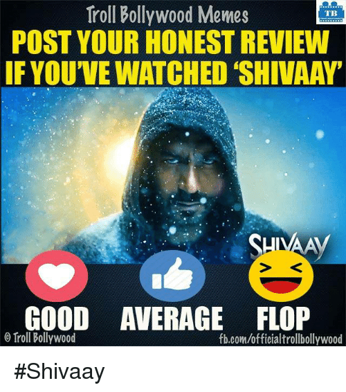 Memes, Troll, and Trolling: Troll Bollywood Memes  TB  POST YOUR HONEST REVIEW  IF YOU'VE WATCHED SHIVAAY'  SHIVA  GOOD AVERAGE FLOP  Troll Bollywood  fb.comuofficialtrollbollywood #Shivaay