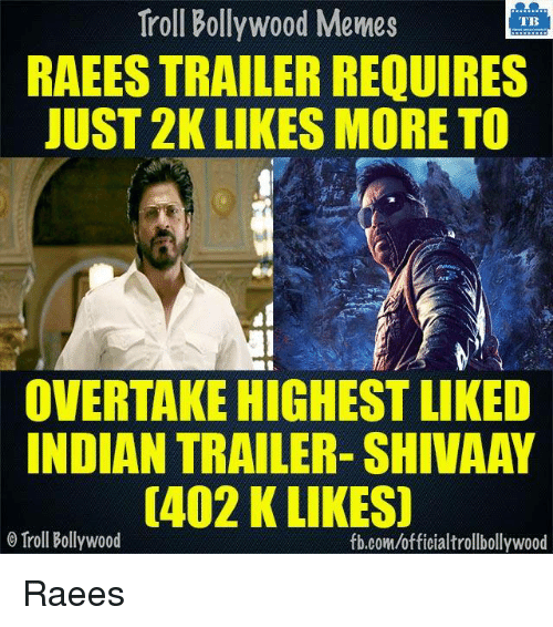Memes, Troll, and Trolling: Troll Bollywood Memes  TB  RAEESTRAILER REQUIRES  JUST 2K LIKES MORE TO  OVERTAKE HIGHEST LIKED  INDIAN TRAILER- SHIVAAY  0402 K LIKES)  o Troll Bollywood  fb.com/officialtrollbollywood Raees  <DM>