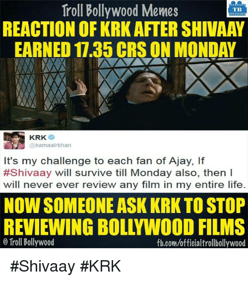 Life, Memes, and Mondays: Troll Bollywood Memes  TB  REACTION OF KRK AFTER SHIVAAV  EARNED 17.35 CRSON MONDAY  KRK  It's my challenge to each fan of Ajay, lf  #Shivaay will survive till Monday also, then I  will never ever review any film in my entire life  NOW SOMEONE ASK KRK TO STOP  REVIEWING BOLLYWOOD FILMS  Troll Bollywood  fb.com/officialtrollbollywood #Shivaay #KRK