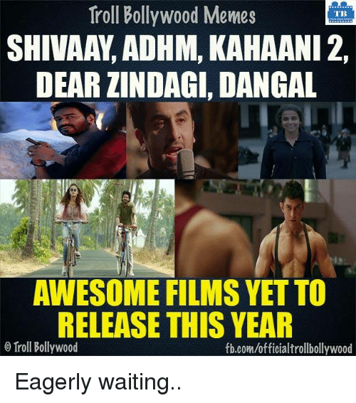 Memes, Troll, and Trolling: Troll Bollywood Memes  TB  SHIVAAY, ADHM, KAHAANI 2,  DEAR ZINDAGI, DANGAL  AWESOME FILMS YETTO  RELEASE THIS YEAR  o Troll Bollywood  fb.com/officialtrollbollywood Eagerly waiting..