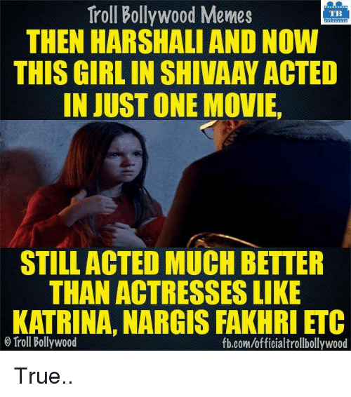 Memes, Movies, and Troll: Troll Bollywood Memes  TB  THEN HARSHALI AND NOW  THIS GIRLIN SHIVAAY ACTED  IN JUST ONE MOVIE,  STILL ACTED MUCH BETTER  THAN ACTRESSES LIKE  KATRINA, NARGIS FAKHRI ETC  o Troll Bollywood  fb.com/officialtrollbollywood True..